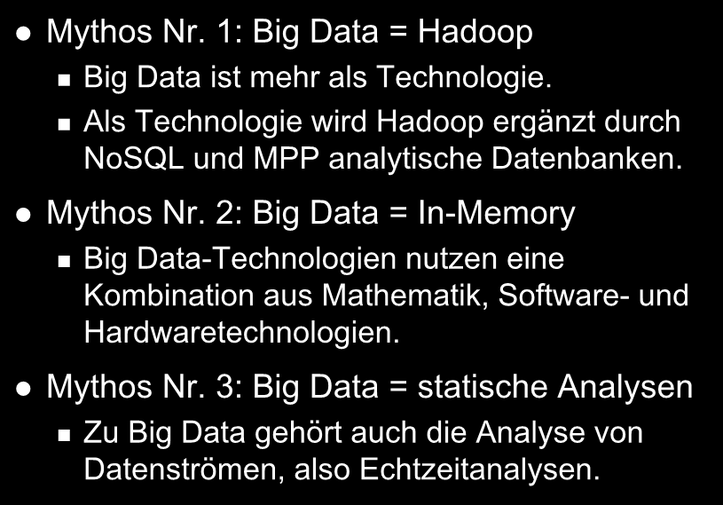 Mythen zu Big Data Mythos Nr. 1: Big Data = Hadoop Big Data ist mehr als Technologie. Als Technologie wird Hadoop ergänzt durch NoSQL und MPP analytische Datenbanken. Mythos Nr. 2: Big Data = In-Memory Big Data-Technologien nutzen eine Kombination aus Mathematik, Software- und Hardwaretechnologien.