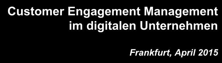 Customer Engagement Management im digitalen Unternehmen Frankfurt, April 2015 Dr.