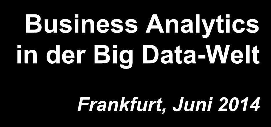 Business Analytics in der Big Data-Welt Frankfurt, Juni 2014 Dr.
