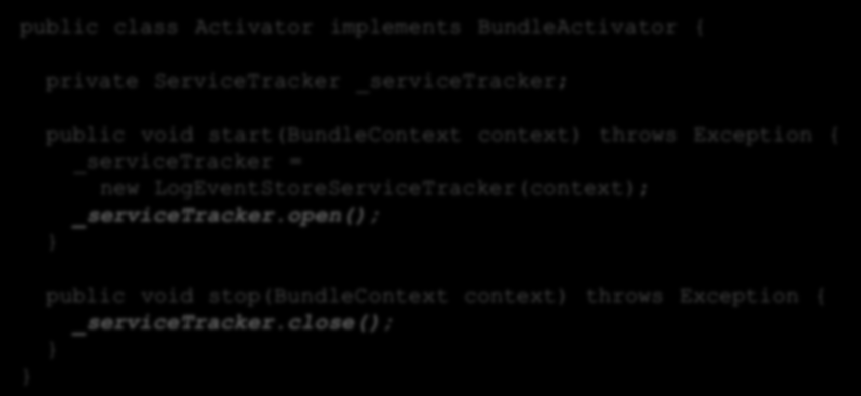 Service Tracker II public class Activator implements BundleActivator { private ServiceTracker _servicetracker; public void start(bundlecontext context) throws Exception {