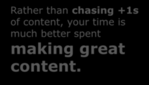 Rather than chasing +1s of content, your time is much better