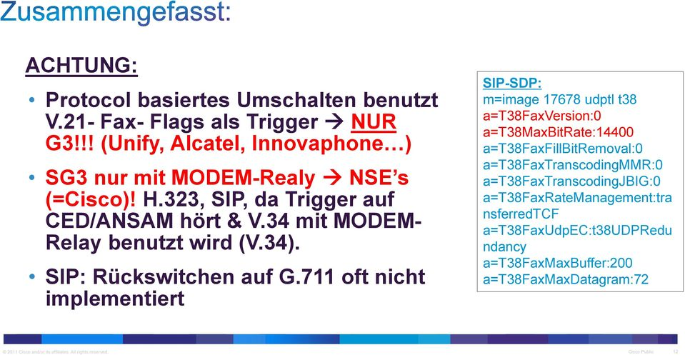 711 oft nicht implementiert SIP-SDP: m=image 17678 udptl t38 a=t38faxversion:0 a=t38maxbitrate:14400 a=t38faxfillbitremoval:0 a=t38faxtranscodingmmr:0