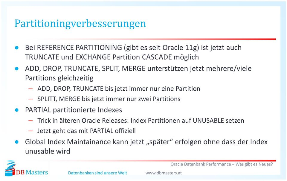 eine Partition SPLITT, MERGE bis jetzt immer nur zwei Partitions PARTIAL partitionierte Indexes Trick in älteren Oracle Releases: Index
