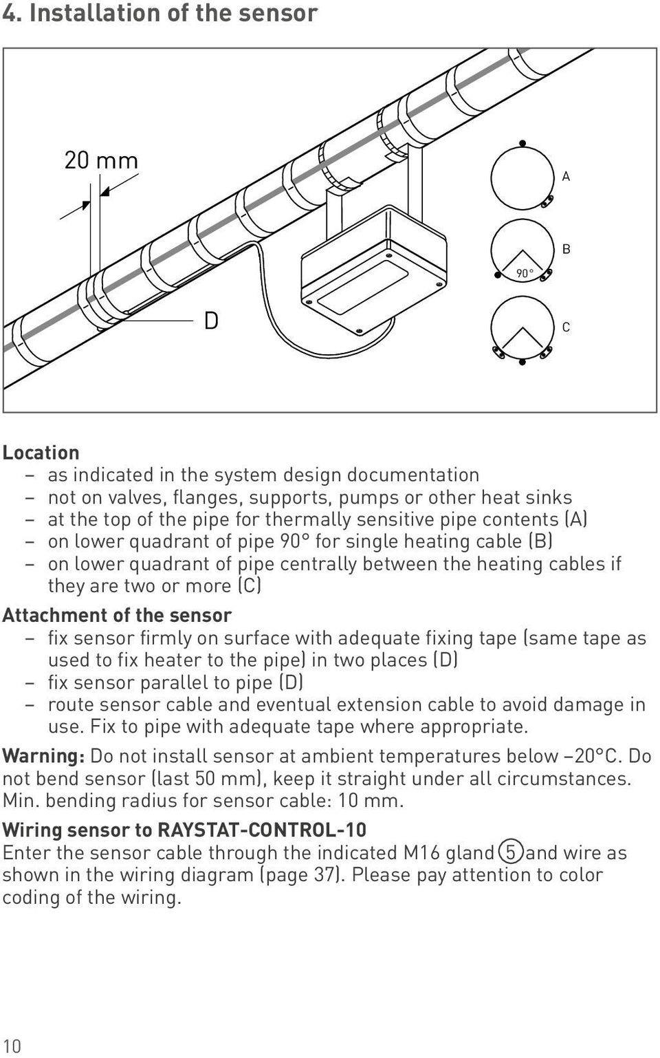 of the sensor fix sensor firmly on surface with adequate fixing tape (same tape as used to fix heater to the pipe) in two places (D) fix sensor parallel to pipe (D) route sensor cable and eventual