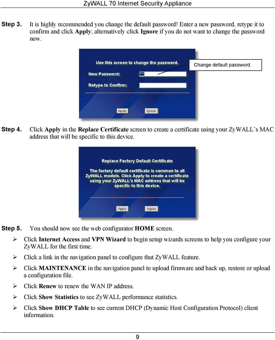 Click Apply in the Replace Certificate screen to create a certificate using your ZyWALL s MAC address that will be specific to this device. Step 5. You should now see the web configurator HOME screen.
