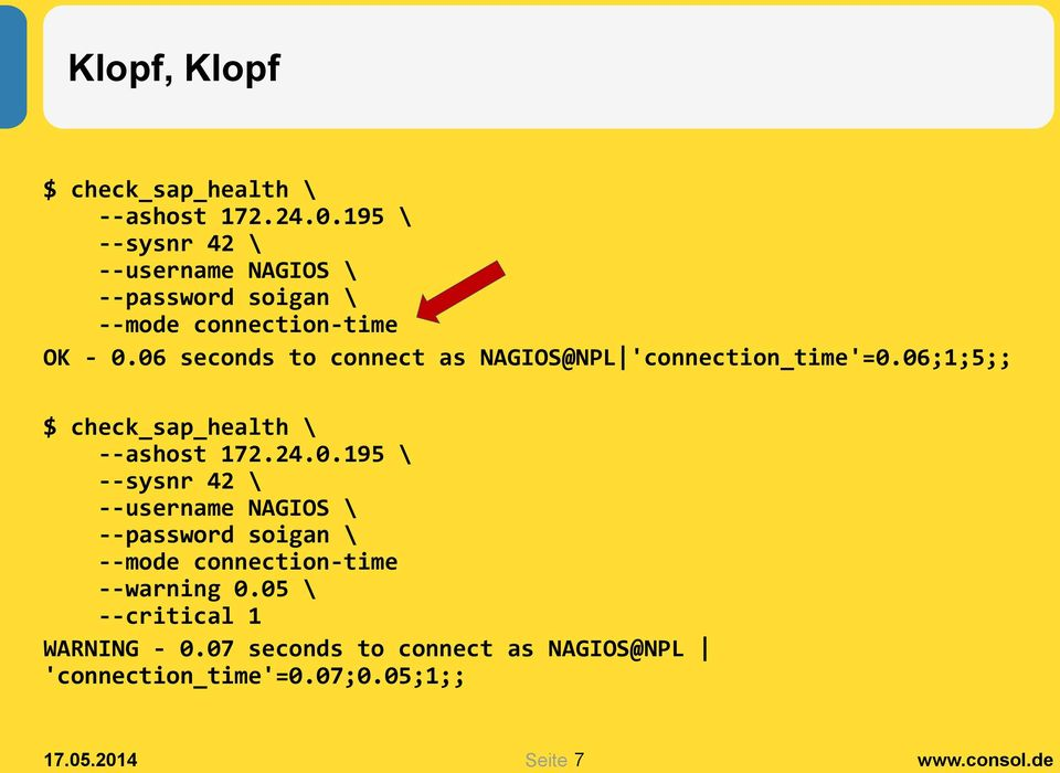 06 seconds to connect as NAGIOS@NPL 'connection_time'=0.06;1;5;; $ check_sap_health \ --ashost 172.24.0.195 \ --sysnr 42 \ --username NAGIOS \ --password soigan \ --mode connection-time --warning 0.