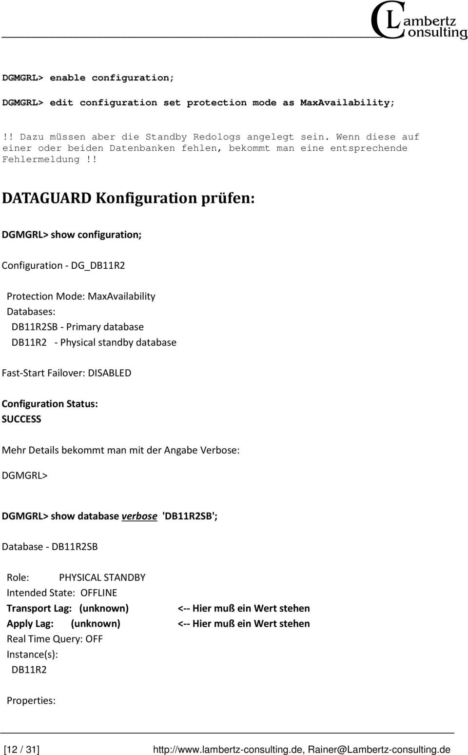 ! DATAGUARD Konfiguration prüfen: DGMGRL> show configuration; Configuration - DG_DB11R2 Protection Mode: MaxAvailability Databases: DB11R2SB - Primary database DB11R2 - Physical standby database
