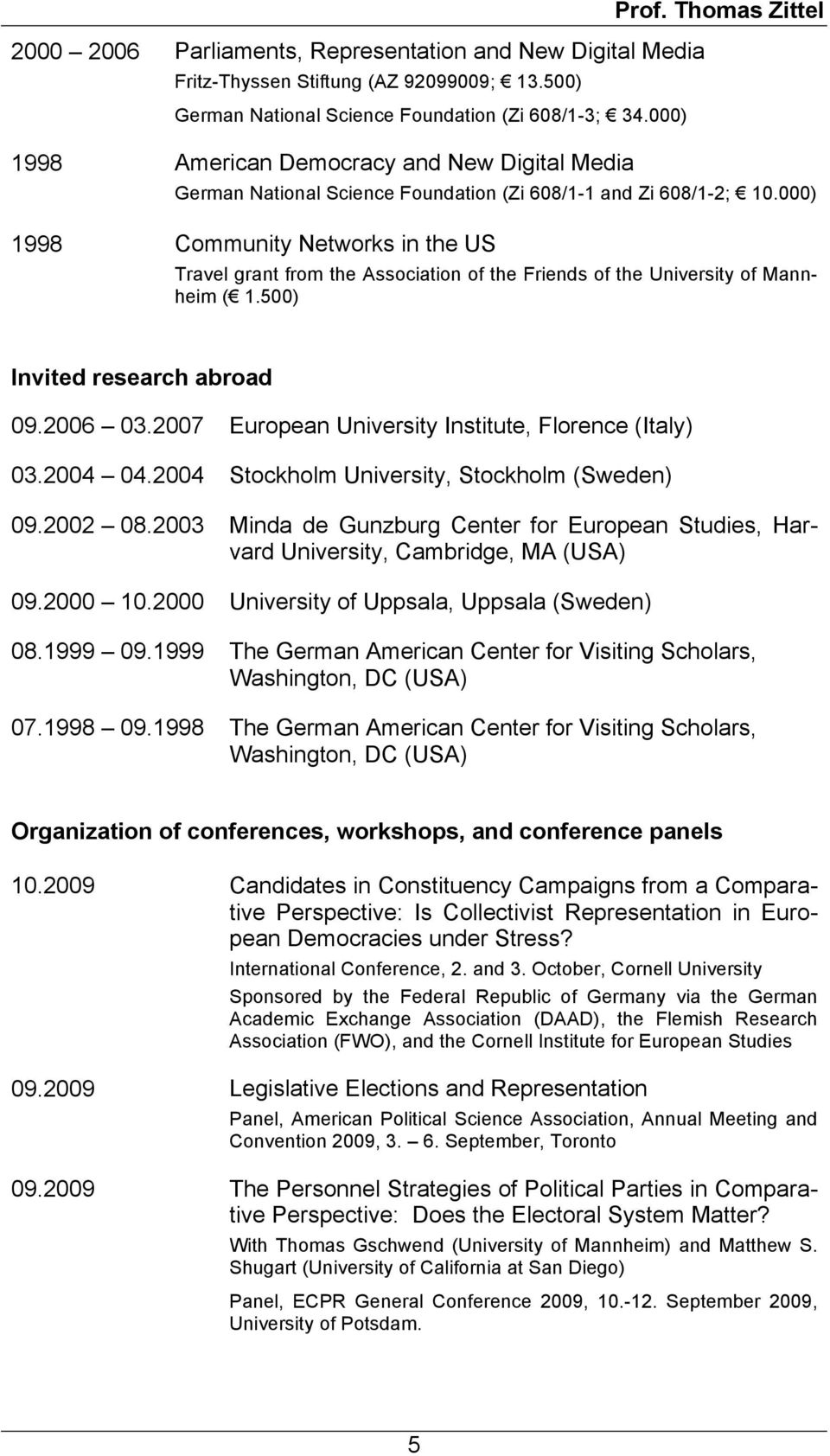 000) 1998 Community Networks in the US Travel grant from the Association of the Friends of the University of Mannheim ( 1.500) Invited research abroad 09.2006 03.
