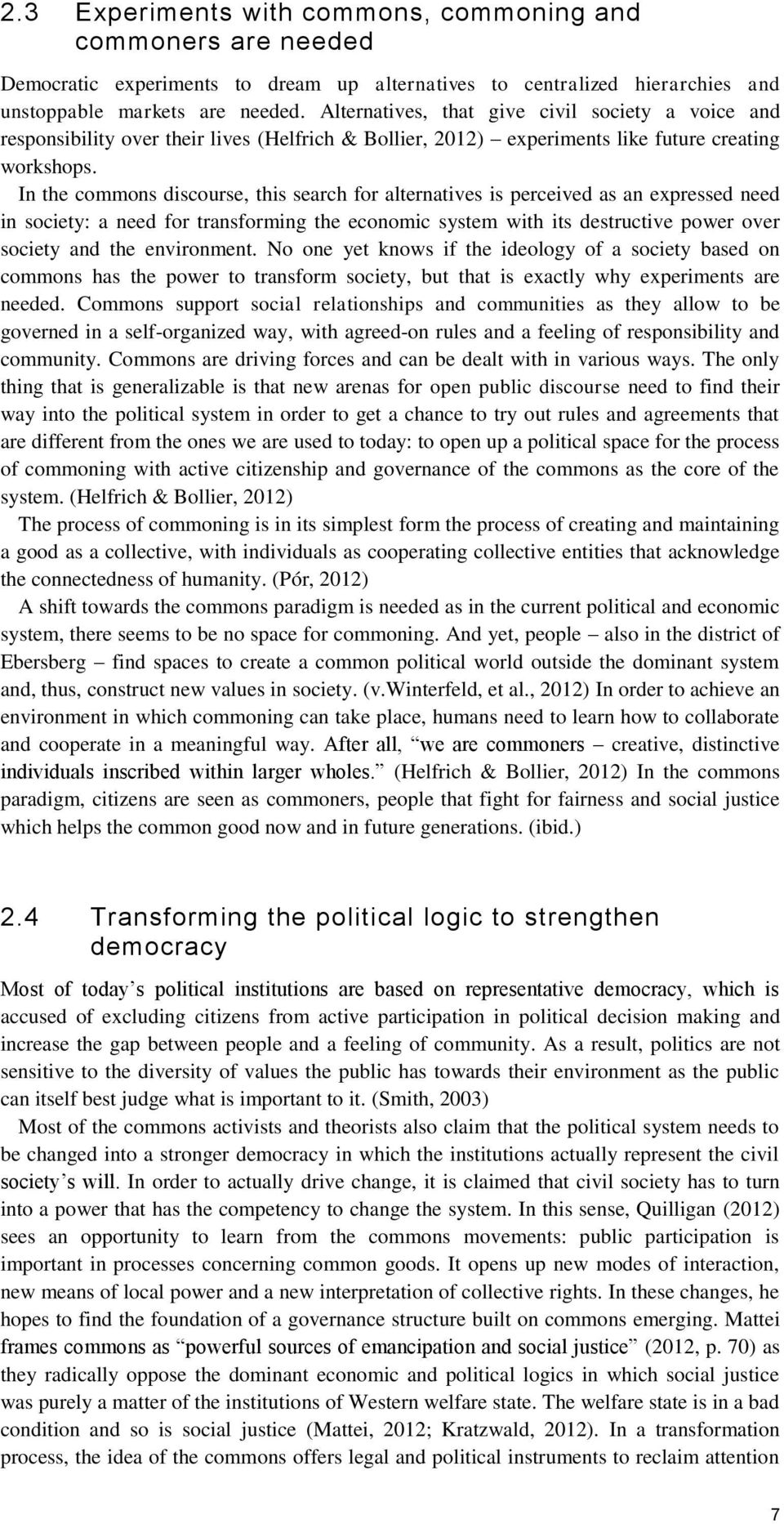 In the commons discourse, this search for alternatives is perceived as an expressed need in society: a need for transforming the economic system with its destructive power over society and the