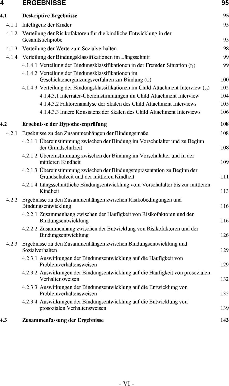 1.4.3 Verteilung der Bindungsklassifikationen im Child Attachment Interview (t 3 ) 102 4.1.4.3.1 Interrater-Übereinstimmungen im Child Attachment Interview 104 4.1.4.3.2 Faktorenanalyse der Skalen des Child Attachment Interviews 105 4.