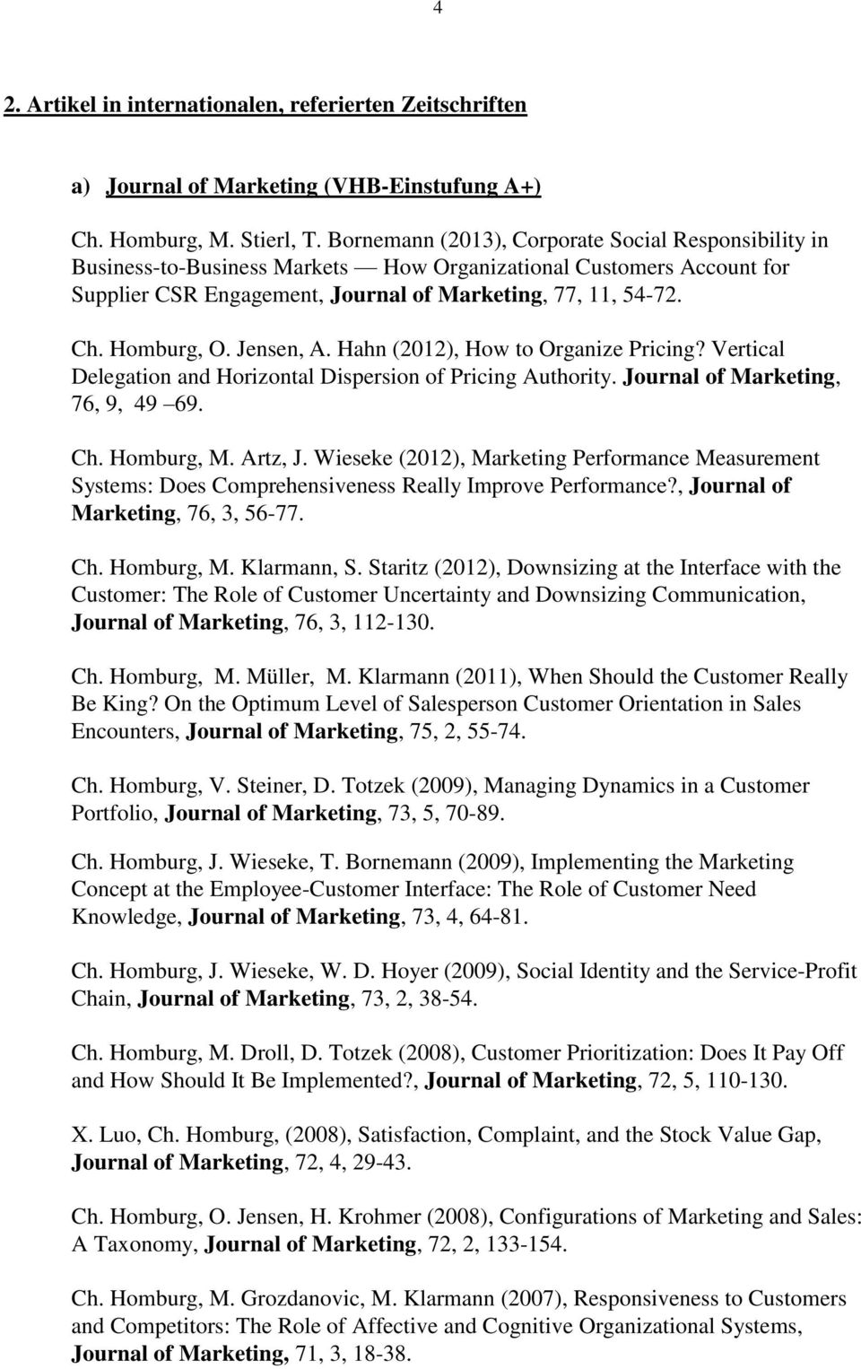 Jensen, A. Hahn (2012), How to Organize Pricing? Vertical Delegation and Horizontal Dispersion of Pricing Authority. Journal of Marketing, 76, 9, 49 69. Ch. Homburg, M. Artz, J.