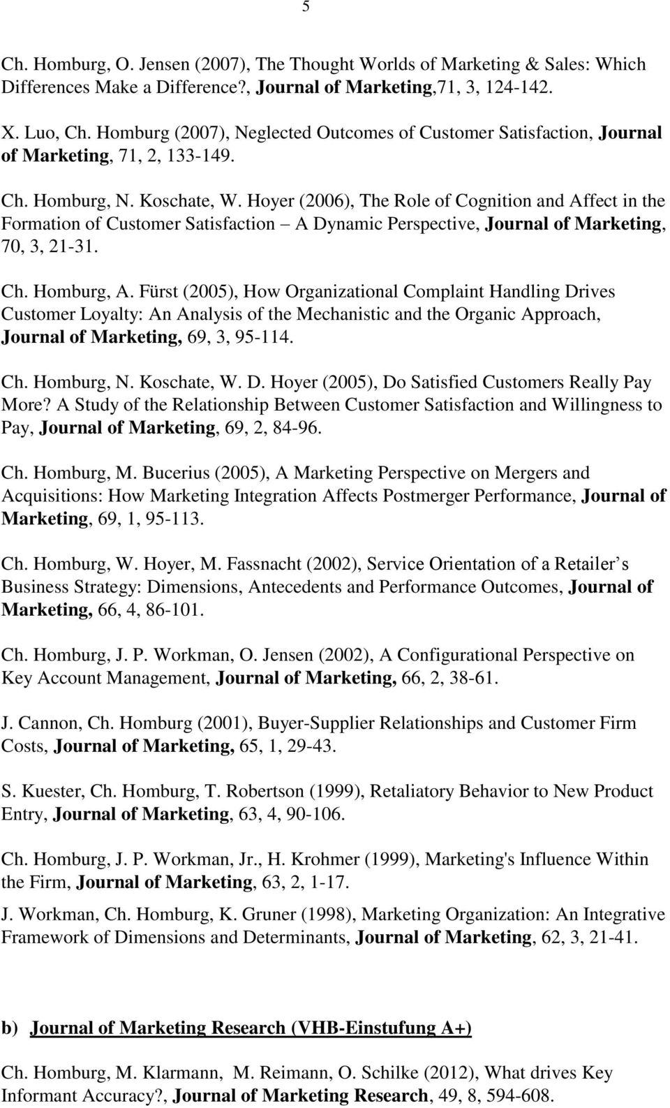 Hoyer (2006), The Role of Cognition and Affect in the Formation of Customer Satisfaction A Dynamic Perspective, Journal of Marketing, 70, 3, 21-31. Ch. Homburg, A.