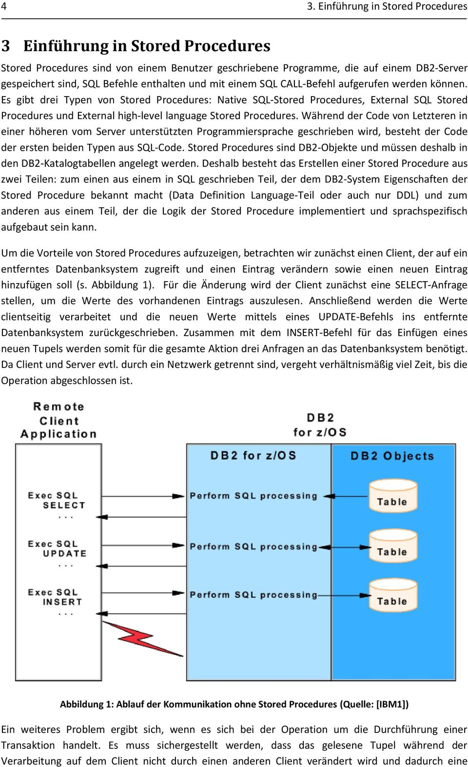 Es gibt drei Typen von Stored Procedures: Native SQL-Stored Procedures, External SQL Stored Procedures und External high-level language Stored Procedures.