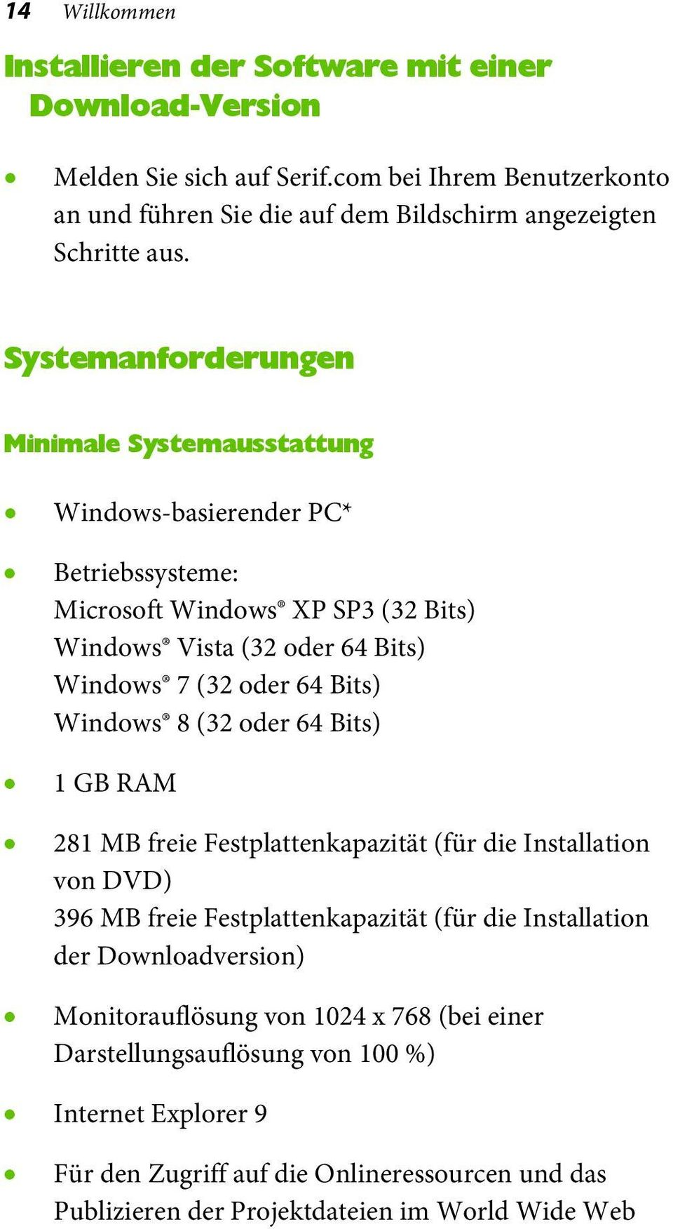 Systemanforderungen Minimale Systemausstattung Windows-basierender PC* Betriebssysteme: Microsoft Windows XP SP3 (32 Bits) Windows Vista (32 oder 64 Bits) Windows 7 (32 oder 64 Bits)