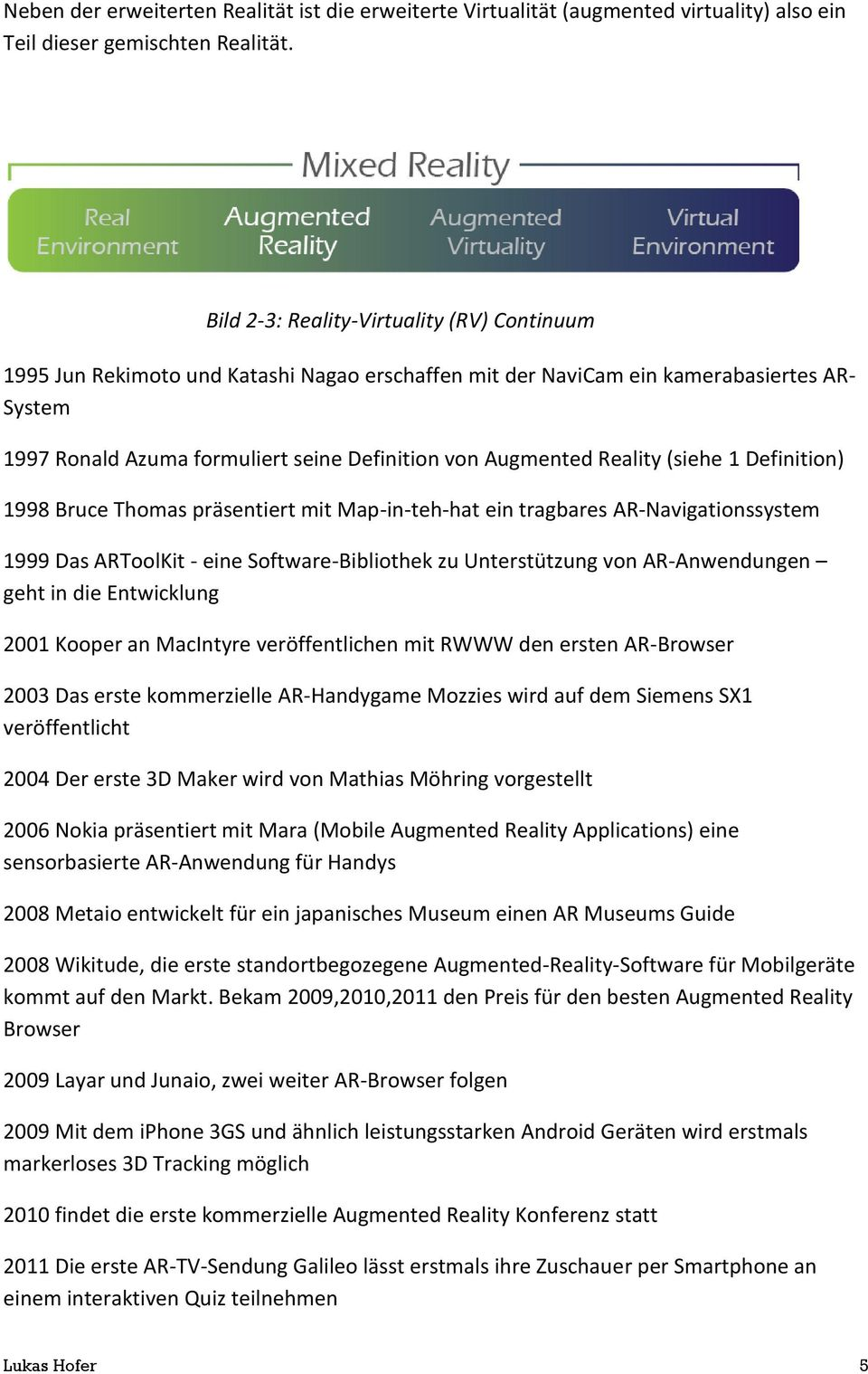 Reality (siehe 1 Definition) 1998 Bruce Thomas präsentiert mit Map-in-teh-hat ein tragbares AR-Navigationssystem 1999 Das ARToolKit - eine Software-Bibliothek zu Unterstützung von AR-Anwendungen geht