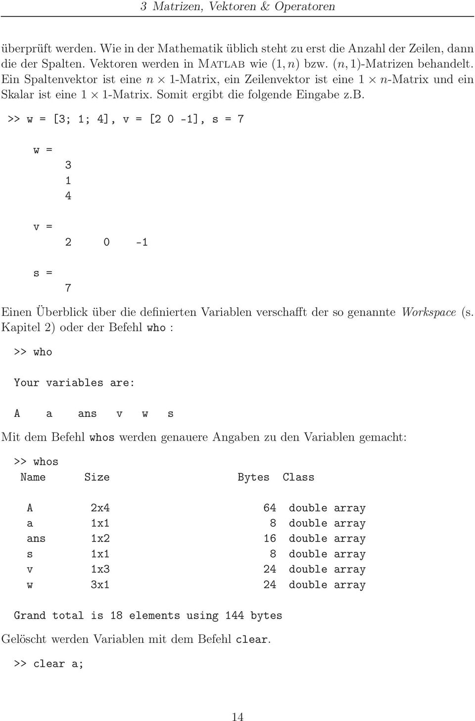 Kapitel 2) oder der Befehl who : >> who Your variables are: A a ans v w s Mit dem Befehl whos werden genauere Angaben zu den Variablen gemacht: >> whos Name Size Bytes Class A 2x4 64 double array a