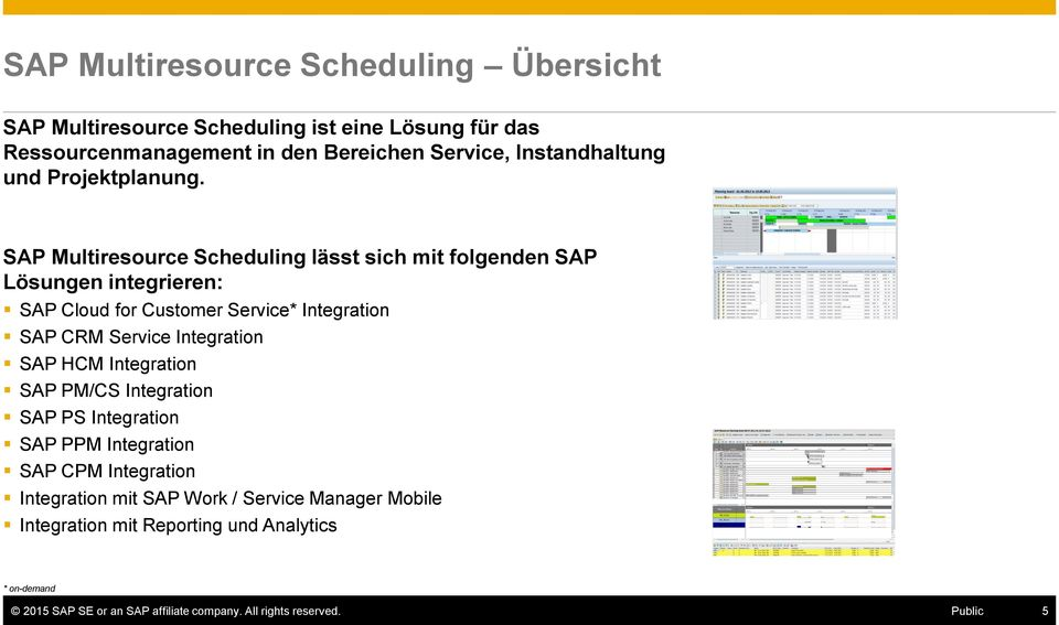 SAP Multiresource Scheduling lässt sich mit folgenden SAP Lösungen integrieren: SAP Cloud for Customer Service* Integration SAP CRM Service