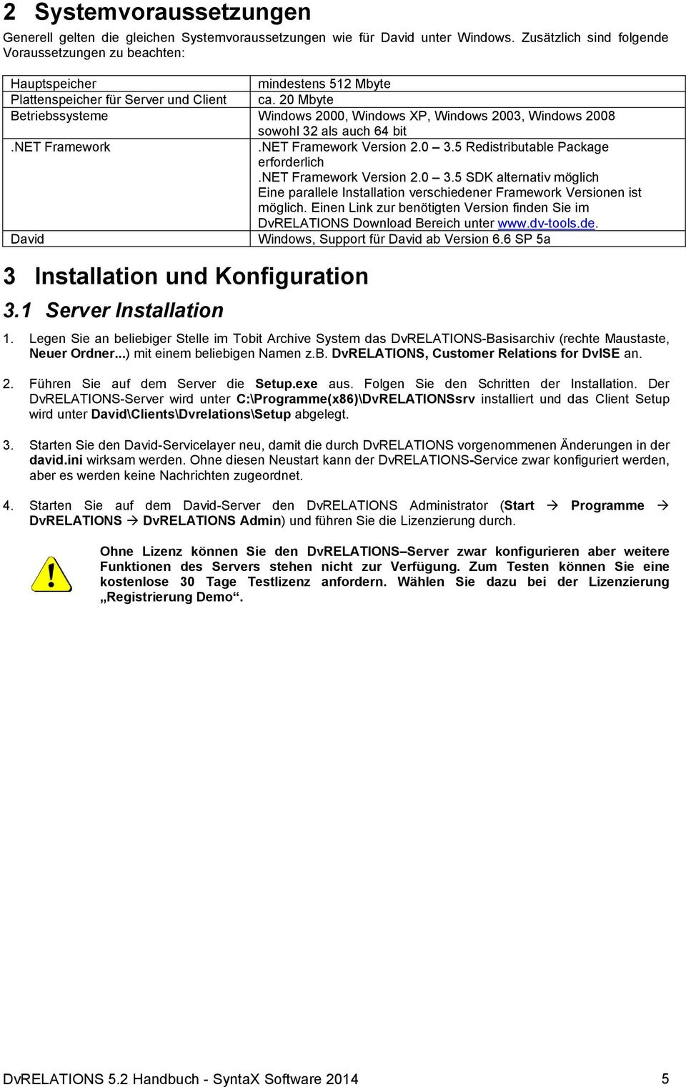 20 Mbyte Betriebssysteme Windows 2000, Windows XP, Windows 2003, Windows 2008 sowohl 32 als auch 64 bit.net Framework.NET Framework Version 2.0 3.5 Redistributable Package erforderlich.