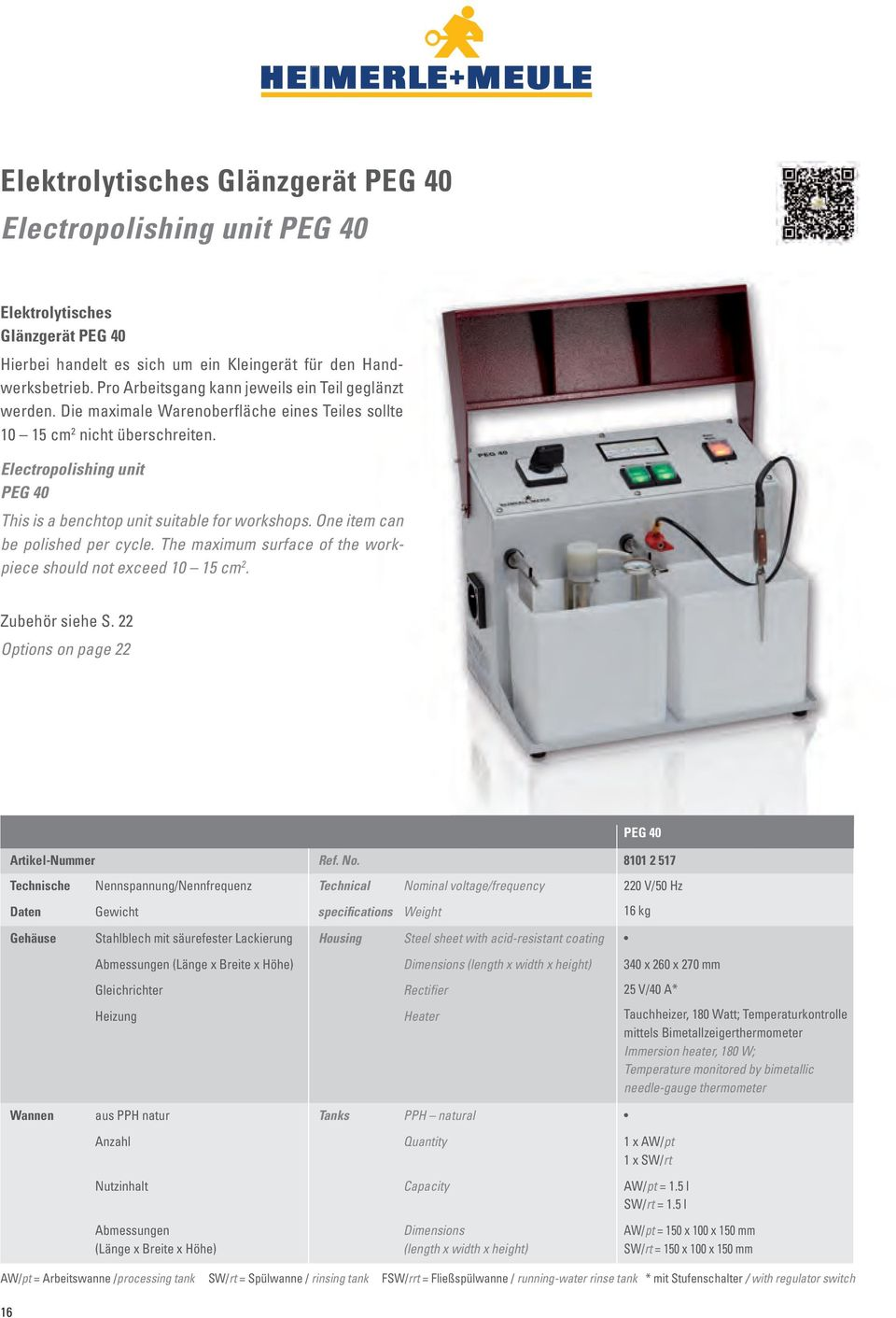 Electropolishing unit PEG 40 This is a benchtop unit suitable for workshops. One item can be polished per cycle. The maximum surface of the workpiece should not exceed 10 15 cm 2. Zubehör siehe S.