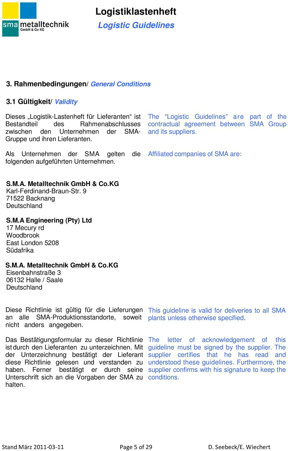 Als Unternehmen der SMA gelten die folgenden aufgeführten Unternehmen. The are part of the contractual agreement between SMA Group and its suppliers. Affiliated companies of SMA are: S.M.A. Metalltechnik GmbH & Co.
