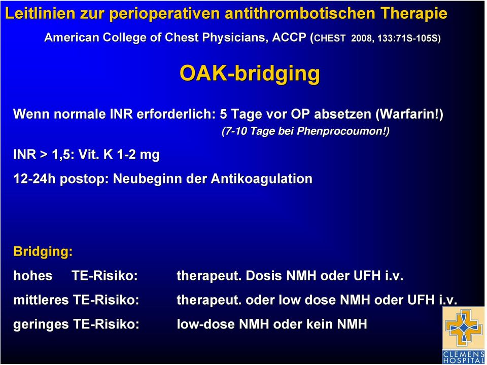 K 1-21 2 mg (7-10 Tage bei Phenprocoumon!) 12-24h 24h postop: : Neubeginn der Antikoagulation Bridging: hohes TE-Risiko Risiko: therapeut.