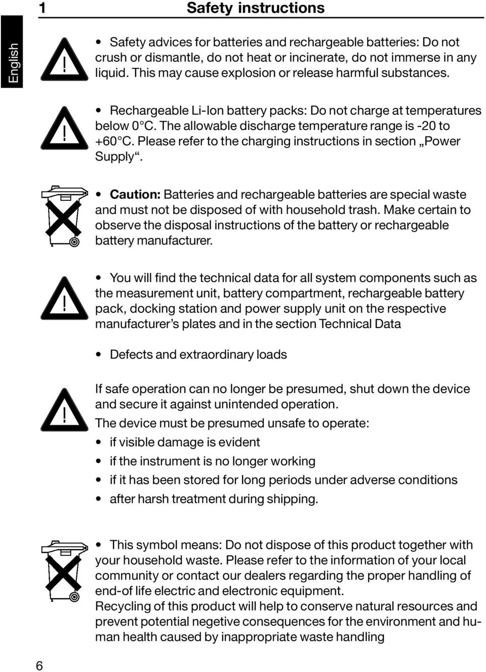 Please refer to the charging instructions in section Power Supply. Caution: Batteries and rechargeable batteries are special waste and must not be disposed of with household trash.