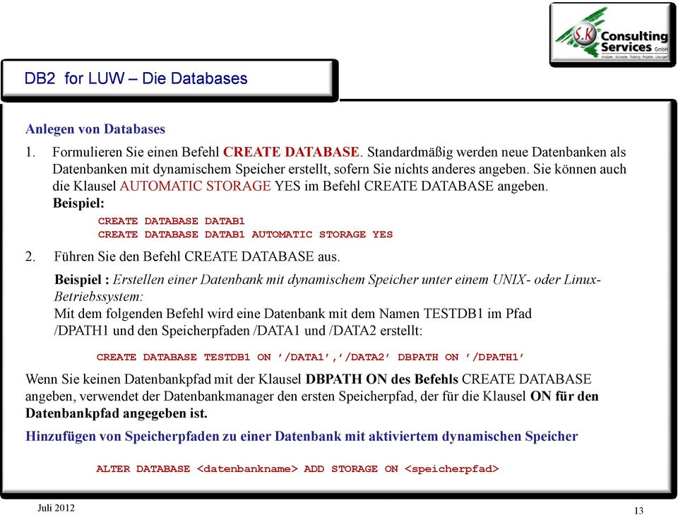 Sie können auch die Klausel AUTOMATIC STORAGE YES im Befehl CREATE DATABASE angeben. Beispiel: CREATE DATABASE DATAB1 CREATE DATABASE DATAB1 AUTOMATIC STORAGE YES 2.
