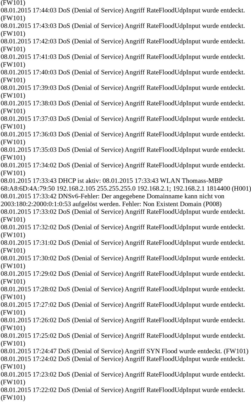 08.01.2015 17:38:03 DoS (Denial of Service) Angriff RateFloodUdpInput wurde entdeckt. 08.01.2015 17:37:03 DoS (Denial of Service) Angriff RateFloodUdpInput wurde entdeckt. 08.01.2015 17:36:03 DoS (Denial of Service) Angriff RateFloodUdpInput wurde entdeckt.