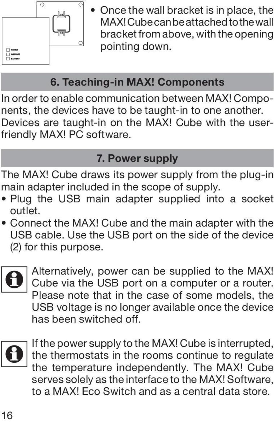 Power supply The MAX! Cube draws its power supply from the plug-in main adapter included in the scope of supply. Plug the USB main adapter supplied into a socket outlet. Connect the MAX!