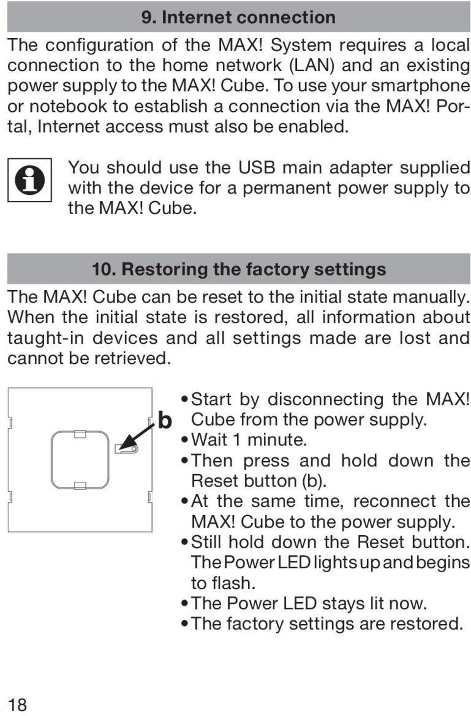 You should use the USB main adapter supplied with the device for a permanent power supply to the MAX! Cube. 10. Restoring the factory settings The MAX! Cube can be reset to the initial state manually.