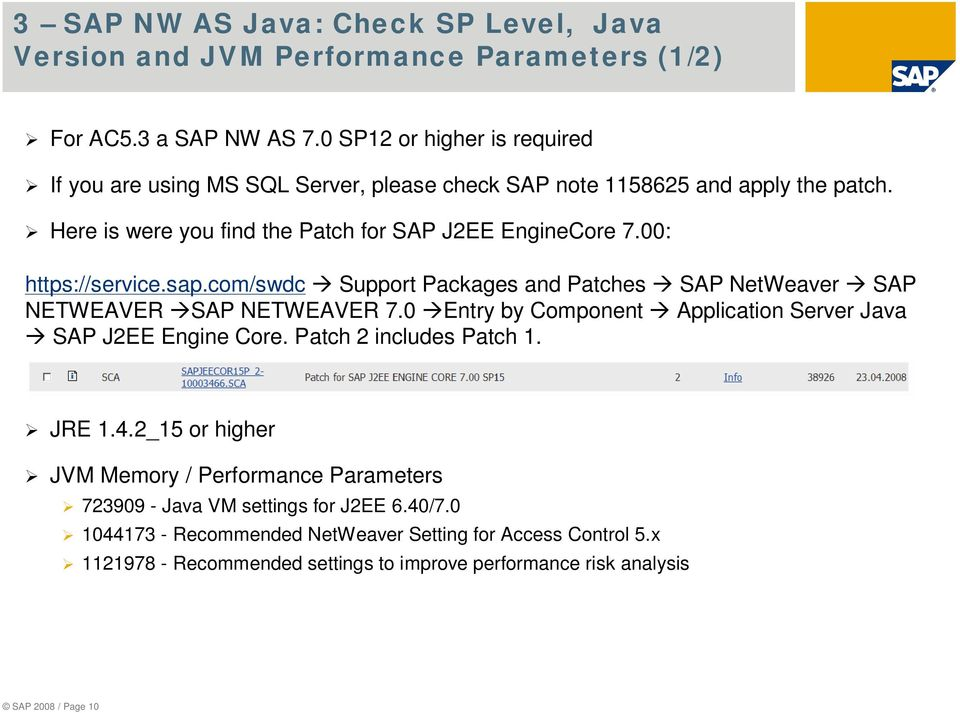 00: https://service.sap.com/swdc Support Packages and Patches SAP NetWeaver SAP NETWEAVER SAP NETWEAVER 7.0 Entry by Component Application Server Java SAP J2EE Engine Core.