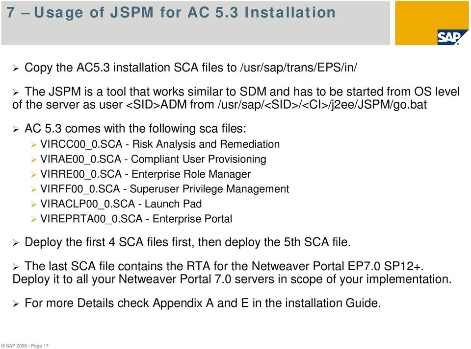 /usr/sap/<sid>/<ci>/j2ee/jspm/go.bat AC 5.3 comes with the following sca files: VIRCC00_0.SCA - Risk Analysis and Remediation VIRAE00_0.SCA - Compliant User Provisioning VIRRE00_0.