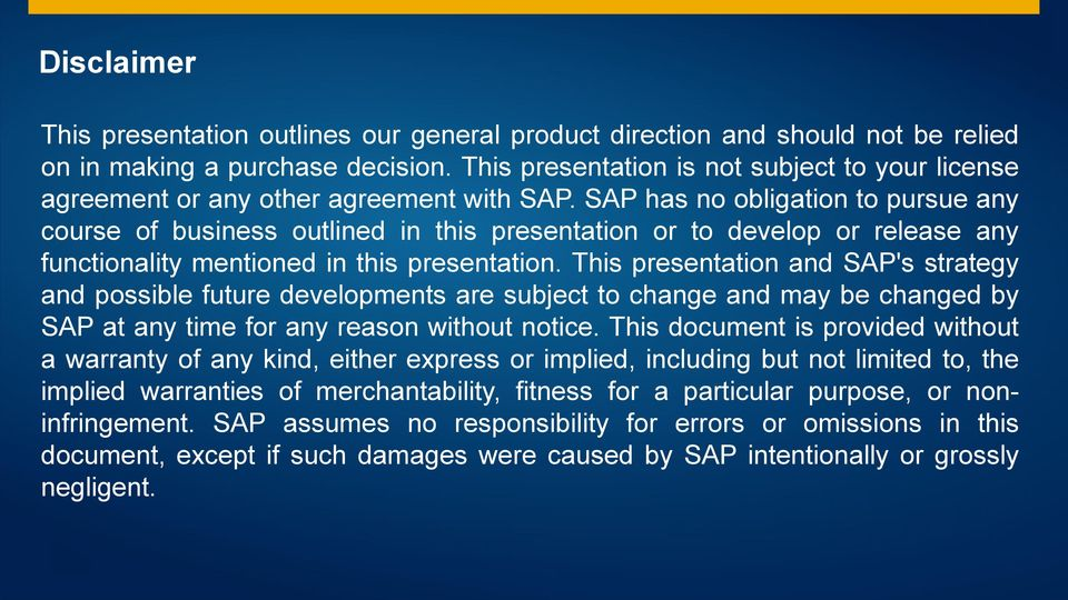 SAP has no obligation to pursue any course of business outlined in this presentation or to develop or release any functionality mentioned in this presentation.