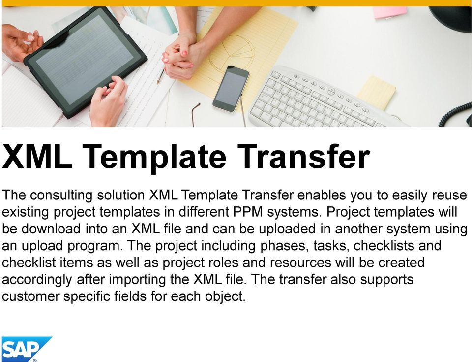 Project templates will be download into an XML file and can be uploaded in another system using an upload program.