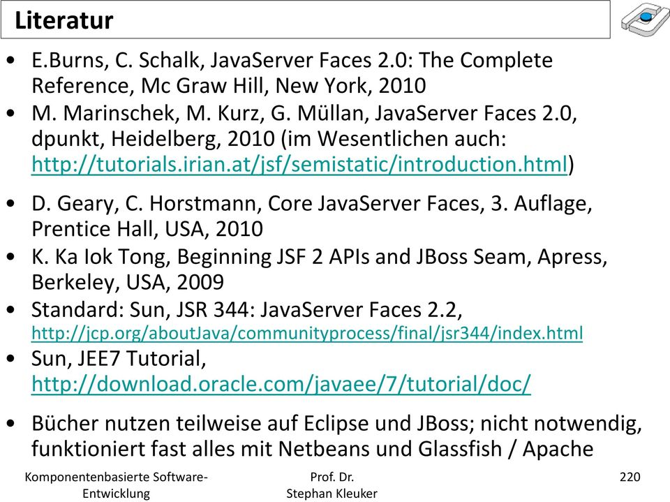 Auflage, Prentice Hall, USA, 2010 K. Ka Iok Tong, Beginning JSF 2 APIs and JBoss Seam, Apress, Berkeley, USA, 2009 Standard: Sun, JSR 344: JavaServer Faces 2.2, http://jcp.