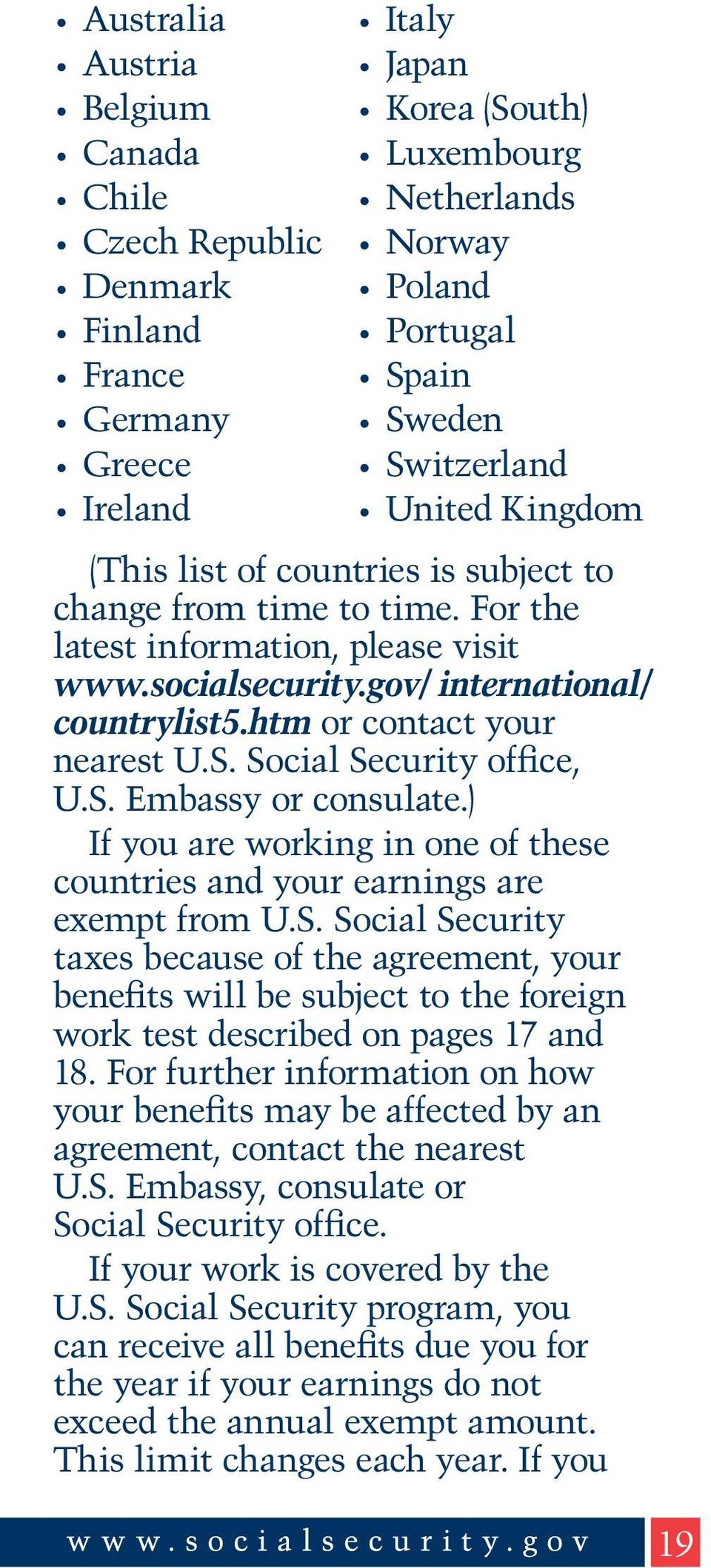 htm or contact your nearest U.S. Social Security office, U.S. Embassy or consulate.) If you are working in one of these countries and your earnings are exempt from U.S. Social Security taxes because of the agreement, your benefits will be subject to the foreign work test described on pages 17 and 18.