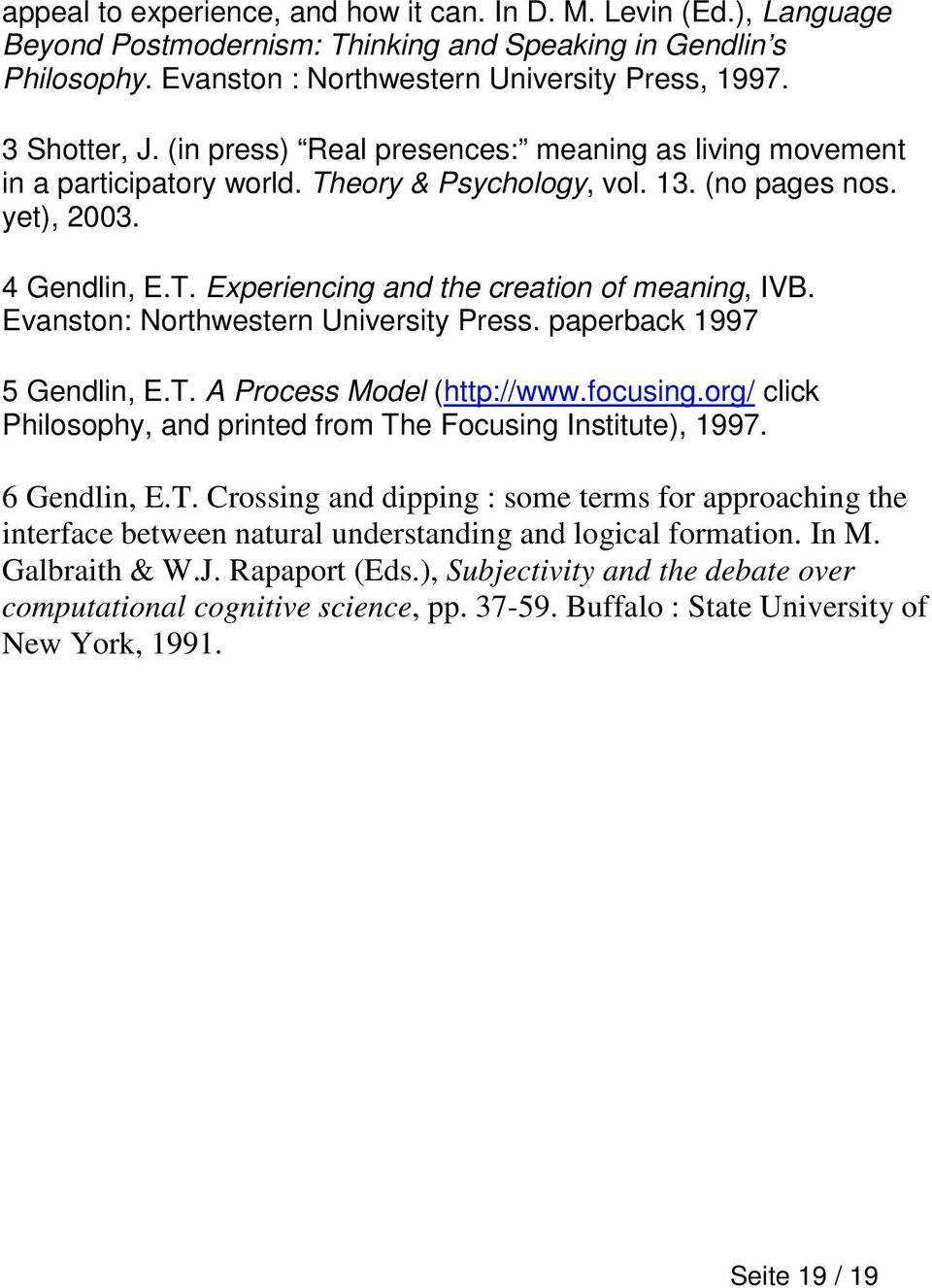 Evanston: Northwestern University Press. paperback 1997 5 Gendlin, E.T. A Process Model (http://www.focusing.org/ click Philosophy, and printed from The Focusing Institute), 1997. 6 Gendlin, E.T. Crossing and dipping : some terms for approaching the interface between natural understanding and logical formation.