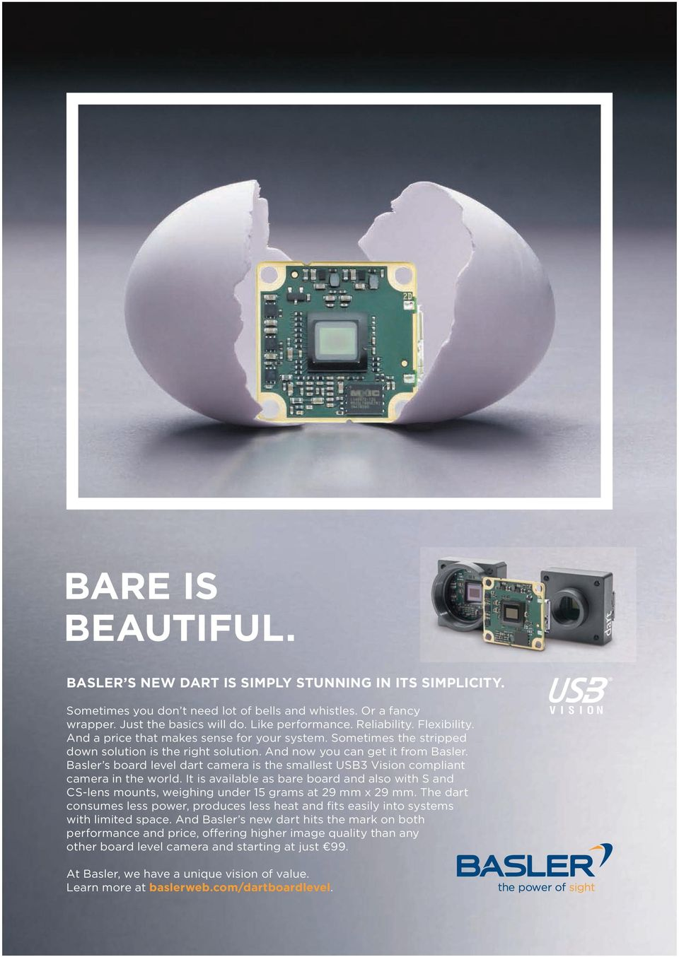Basler s board level dart camera is the smallest USB3 Vision compliant camera in the world. It is available as bare board and also with S and CS-lens mounts, weighing under 15 grams at 29 mm x 29 mm.