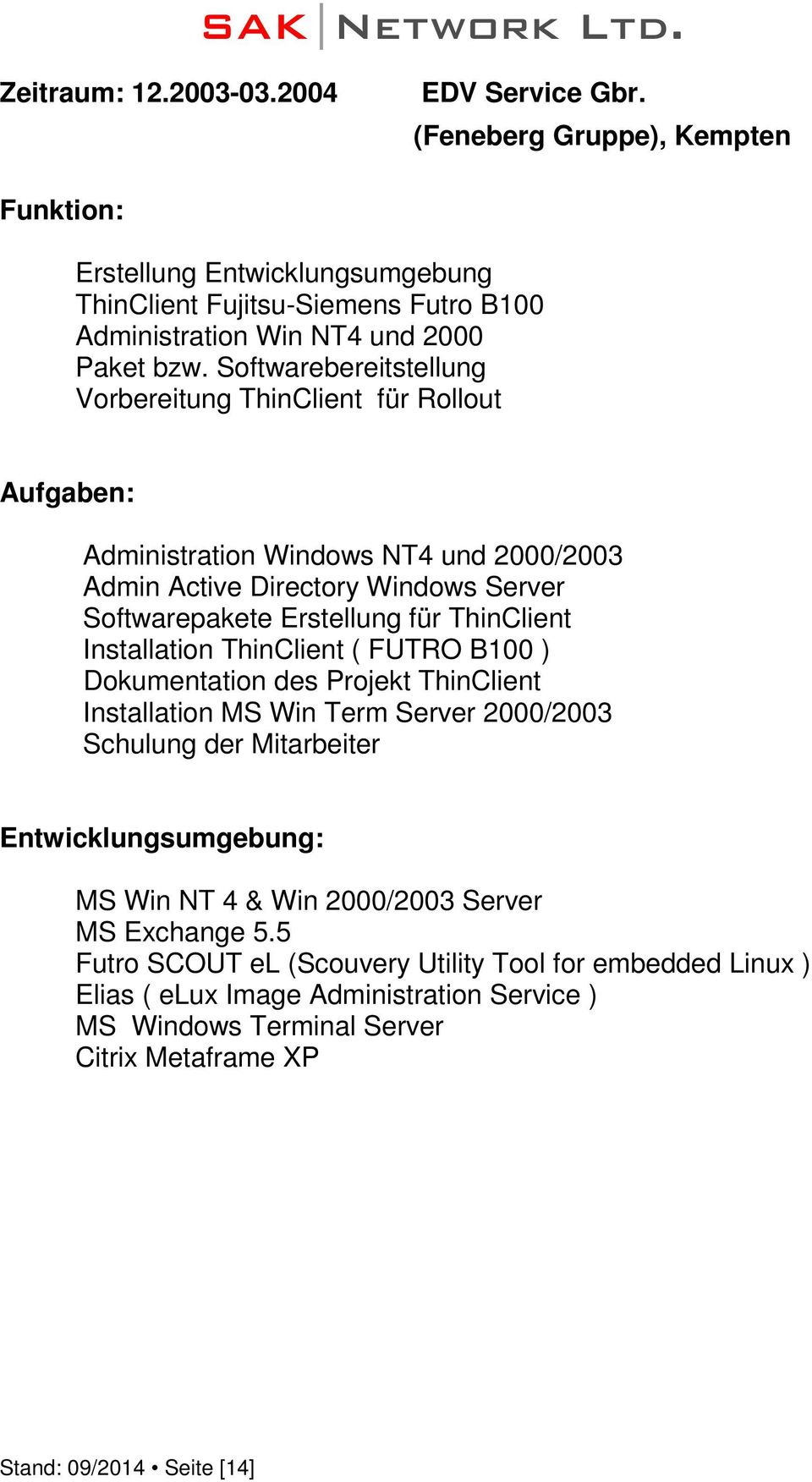 Installation ThinClient ( FUTRO B100 ) Dokumentation des Projekt ThinClient Installation MS Win Term Server 2000/2003 Schulung der Mitarbeiter MS Win NT 4 & Win 2000/2003 Server MS
