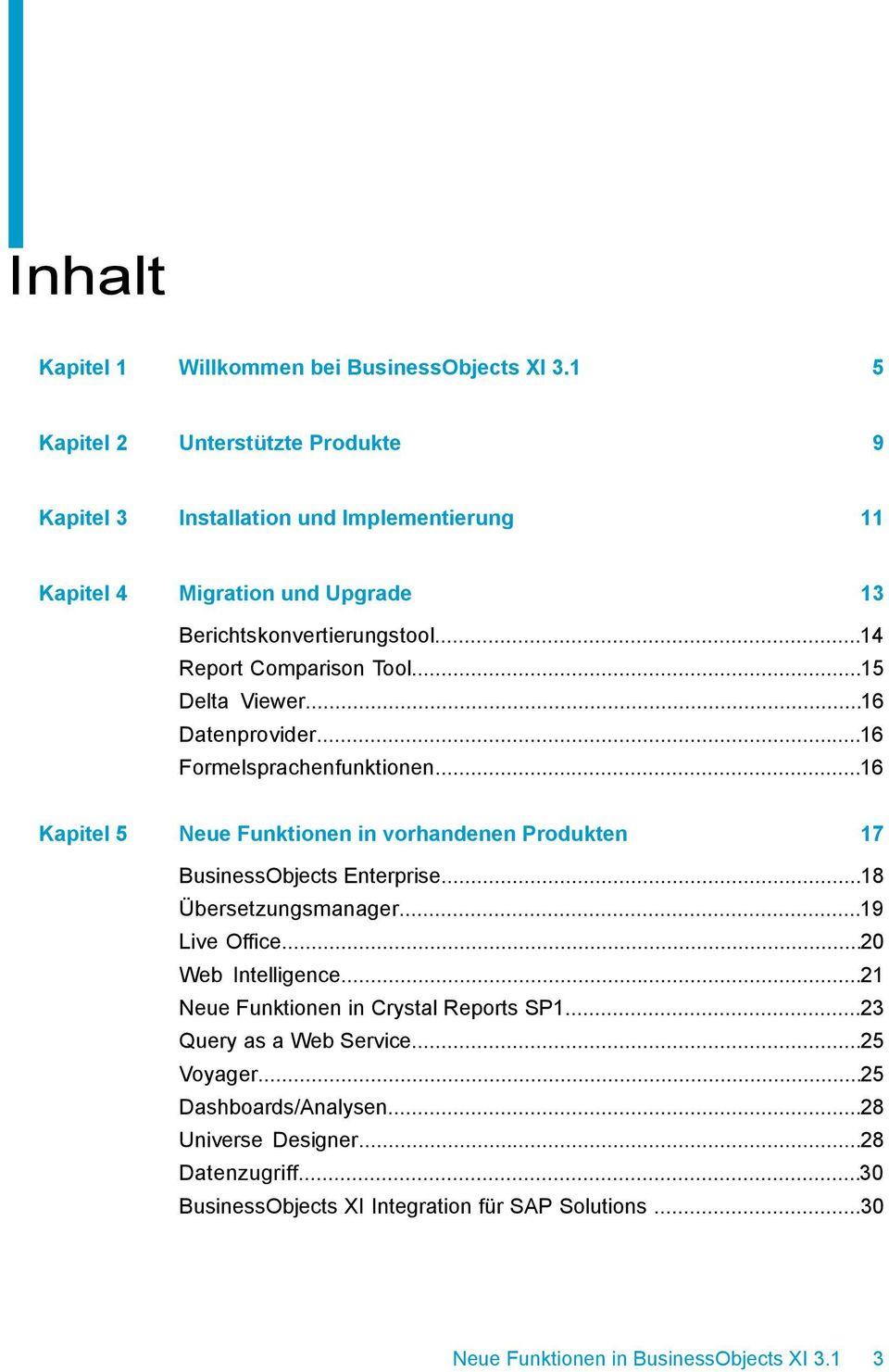 ..15 Delta Viewer...16 Datenprovider...16 Formelsprachenfunktionen...16 Kapitel 5 Neue Funktionen in vorhandenen Produkten 17 BusinessObjects Enterprise.