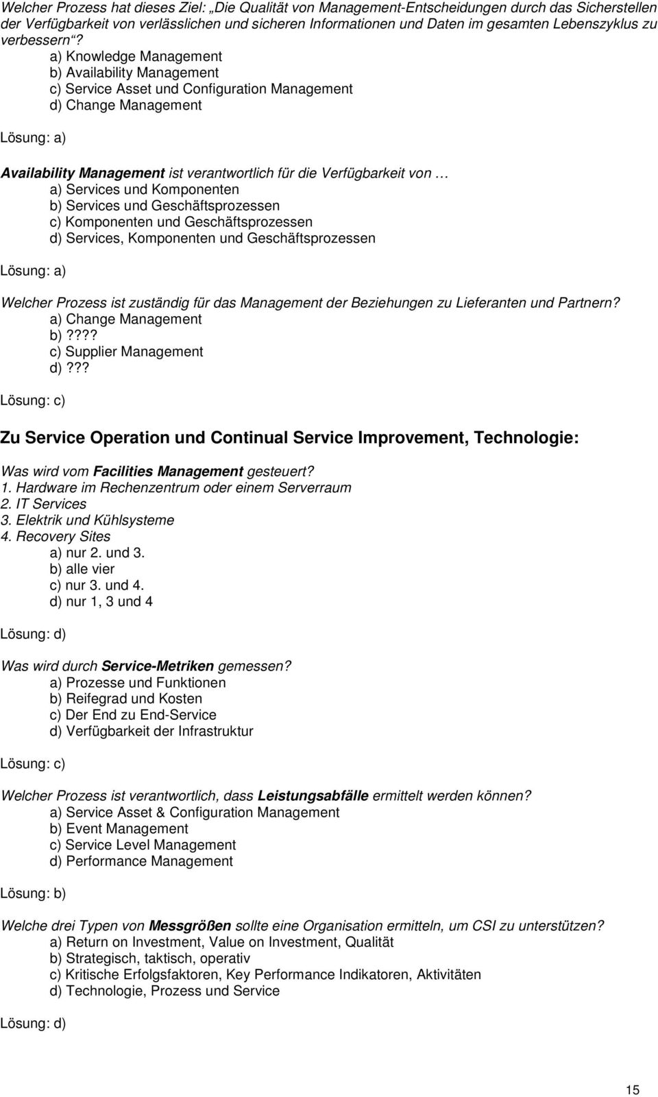 a) Knowledge Management b) Availability Management c) Service Asset und Configuration Management d) Change Management Availability Management ist verantwortlich für die Verfügbarkeit von a) Services