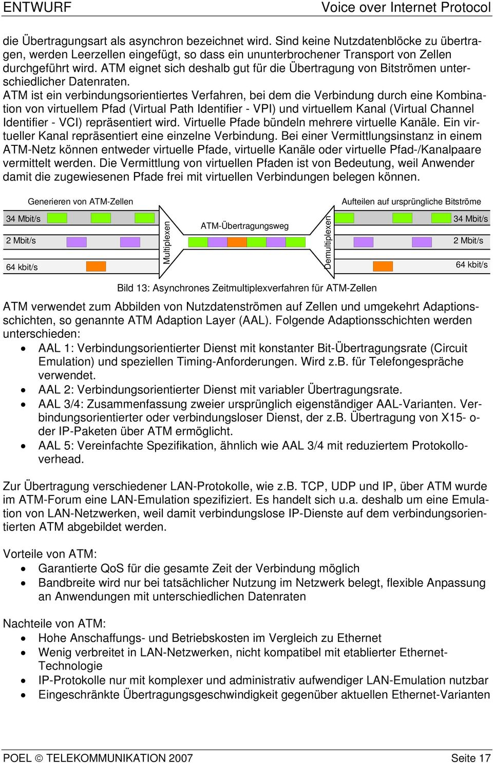 ATM ist ein verbindungsorientiertes Verfahren, bei dem die Verbindung durch eine Kombination von virtuellem Pfad (Virtual Path Identifier - VPI) und virtuellem Kanal (Virtual Channel Identifier -