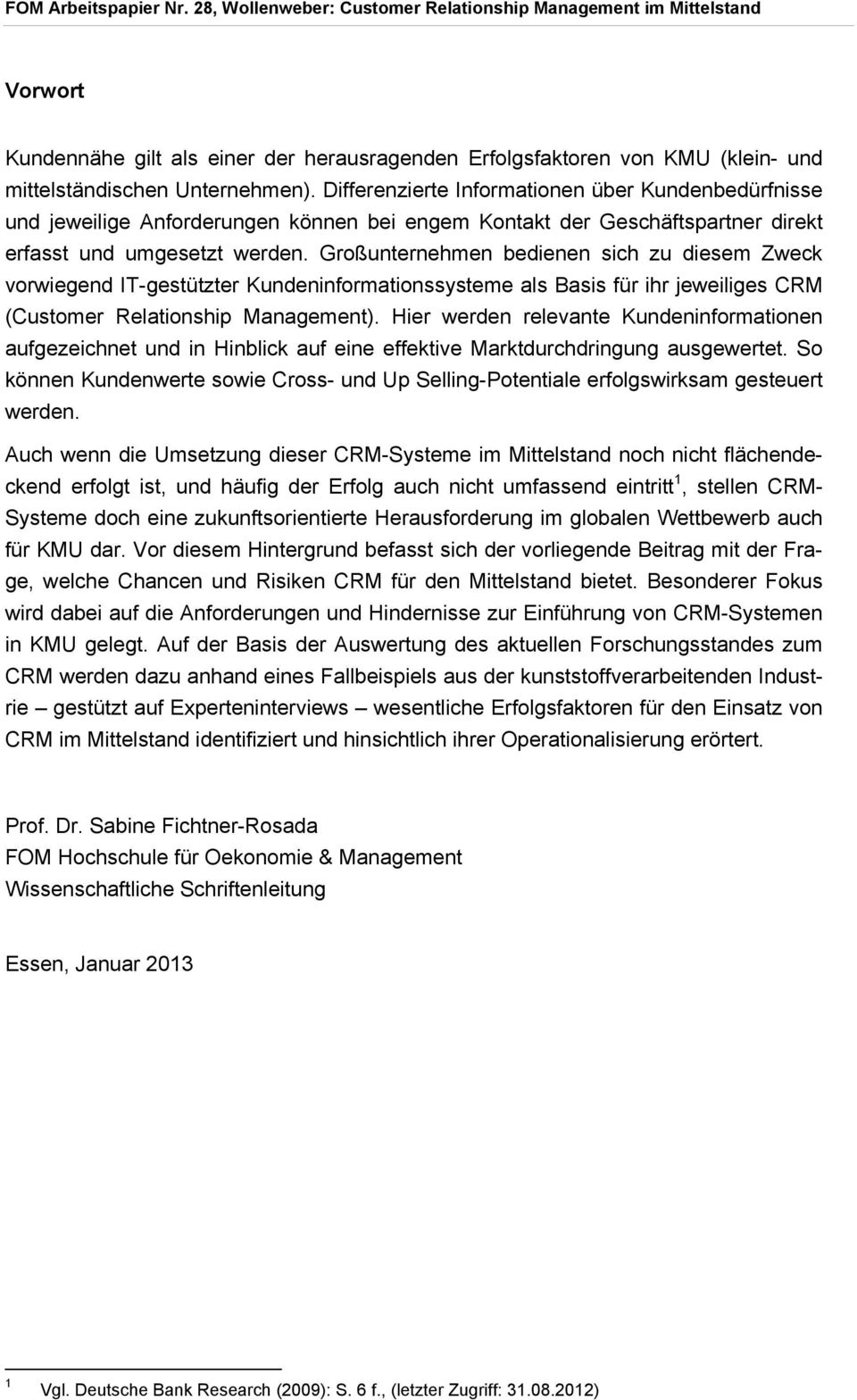 Großunternehmen bedienen sich zu diesem Zweck vorwiegend IT-gestützter Kundeninformationssysteme als Basis für ihr jeweiliges CRM (Customer Relationship Management).
