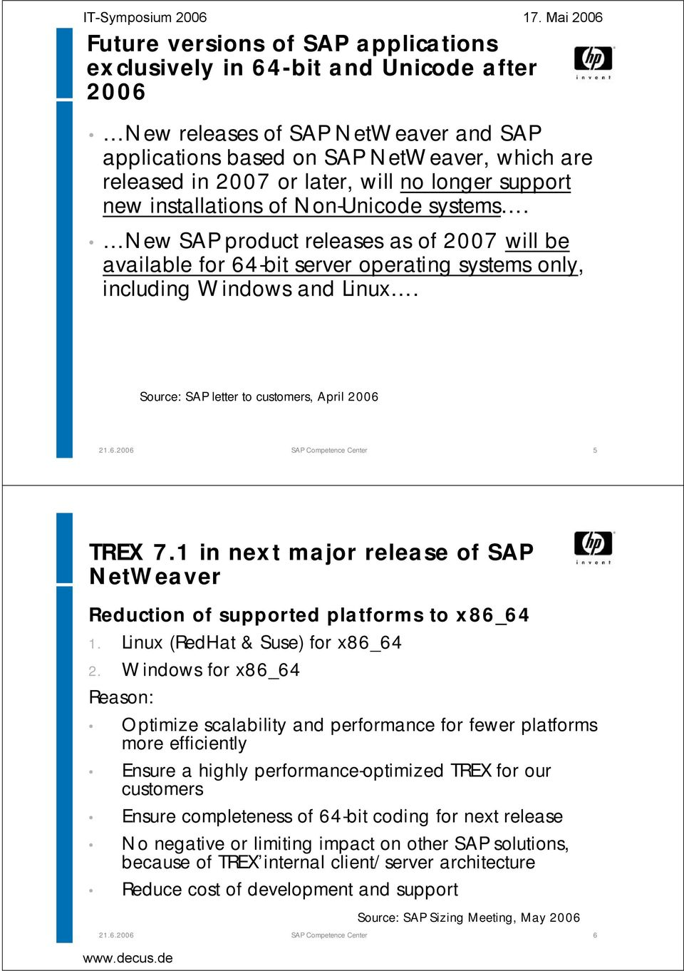 Source: SAP letter to customers, April 2006 SAP Competence Center 5 TREX 7.1 in next major release of SAP NetWeaver Reduction of supported platforms to x86_64 1. Linux (RedHat & Suse) for x86_64 2.