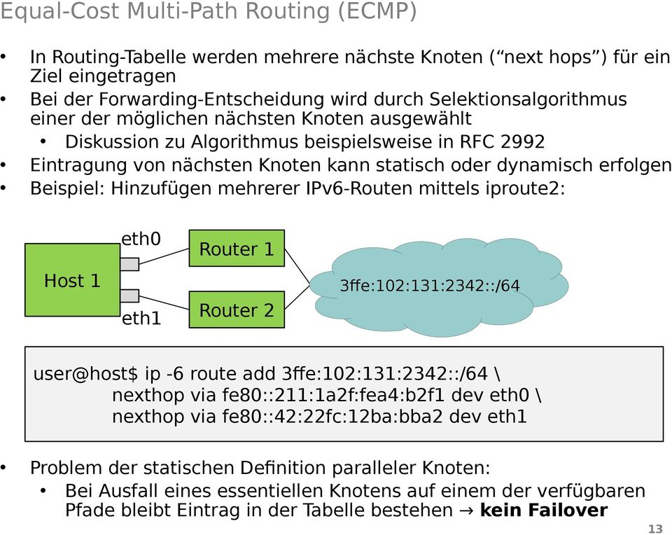 IPv6-Routen mittels iproute2: eth0 Router 1 Host 1 eth1 Router 2 3ffe:102:131:2342::/64 user@host$ ip -6 route add 3ffe:102:131:2342::/64 \ nexthop via fe80::211:1a2f:fea4:b2f1 dev eth0 \ nexthop via