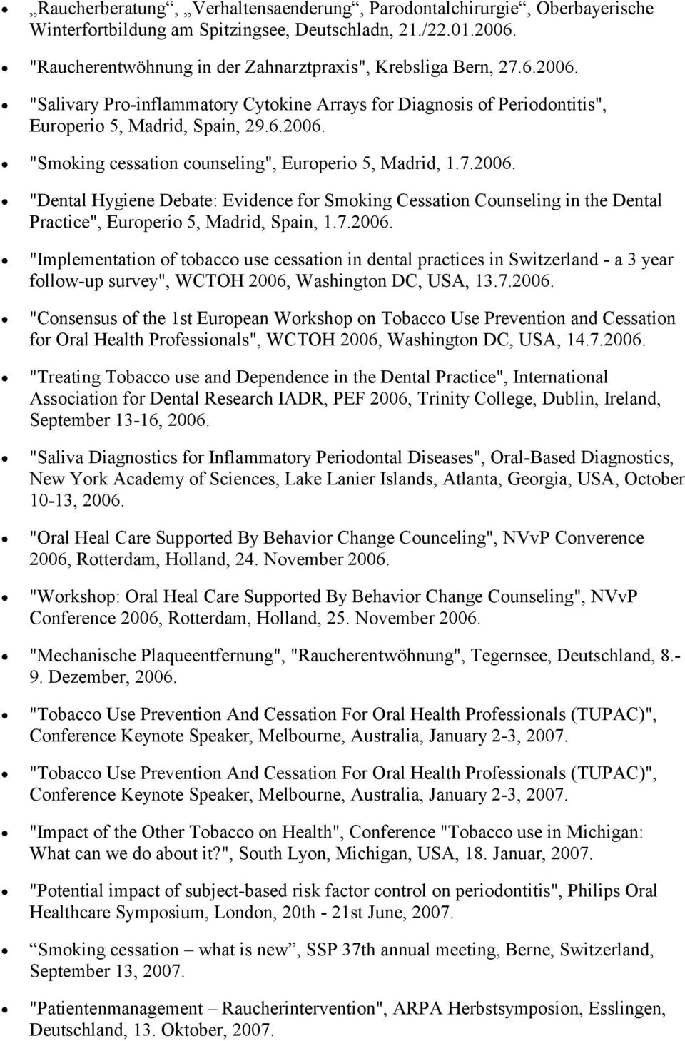 "7.2006. ""Implementation of tobacco use cessation in dental practices in Switzerland - a 3 year follow-up survey"", WCTOH 2006, Washington DC, USA, 13.7.2006. ""Consensus of the 1st European Workshop on Tobacco Use Prevention and Cessation for Oral Health Professionals"", WCTOH 2006, Washington DC, USA, 14."