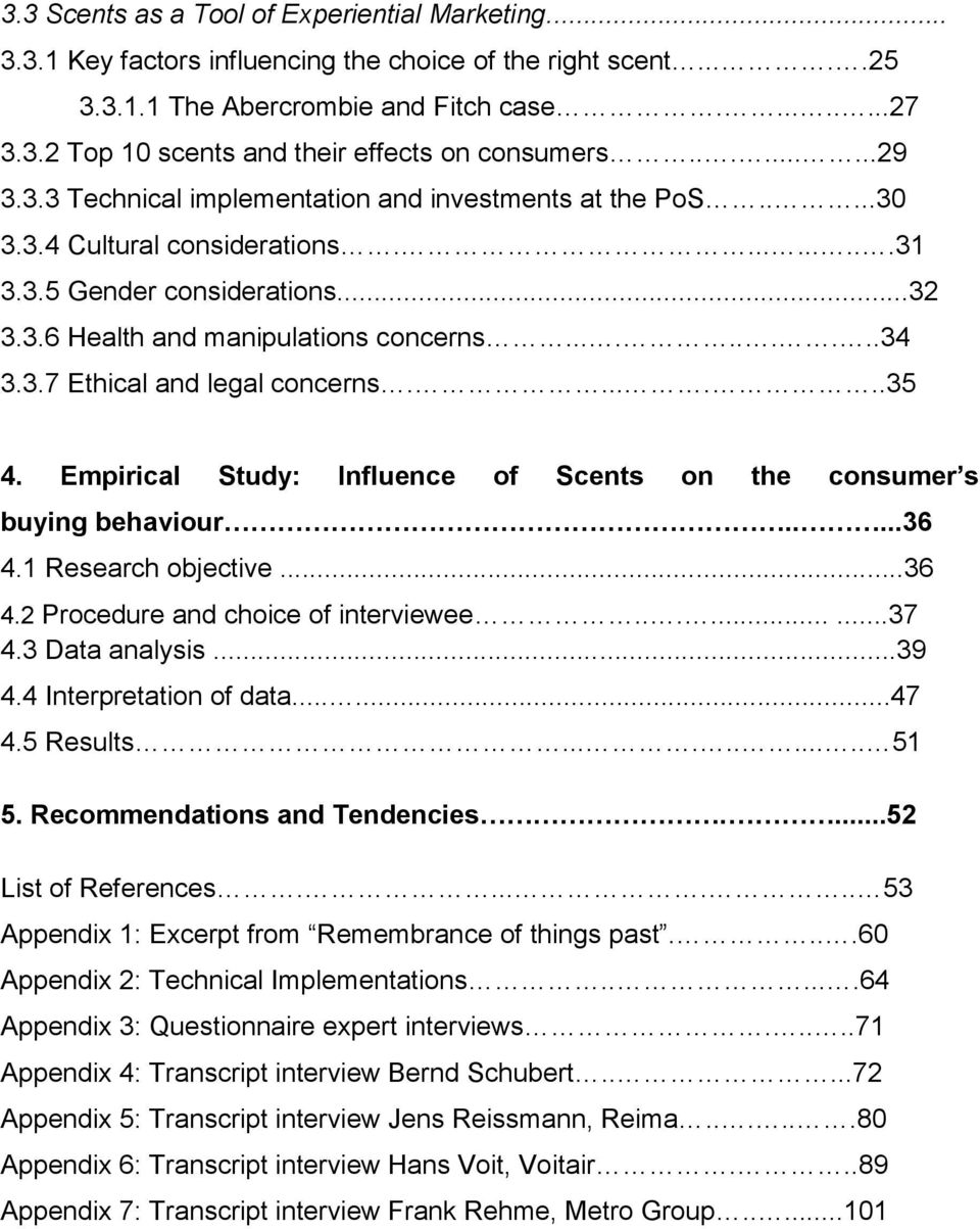 3.7 Ethical and legal concerns.......35 4. Empirical Study: Influence of Scents on the consumer s buying behaviour.....36 4.1 Research objective...36 4.2 Procedure and choice of interviewee.........37 4.