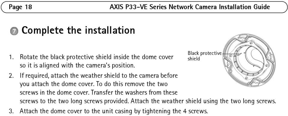 If required, attach the weather shield to the camera before you attach the dome cover. To do this remove the two screws in the dome cover.