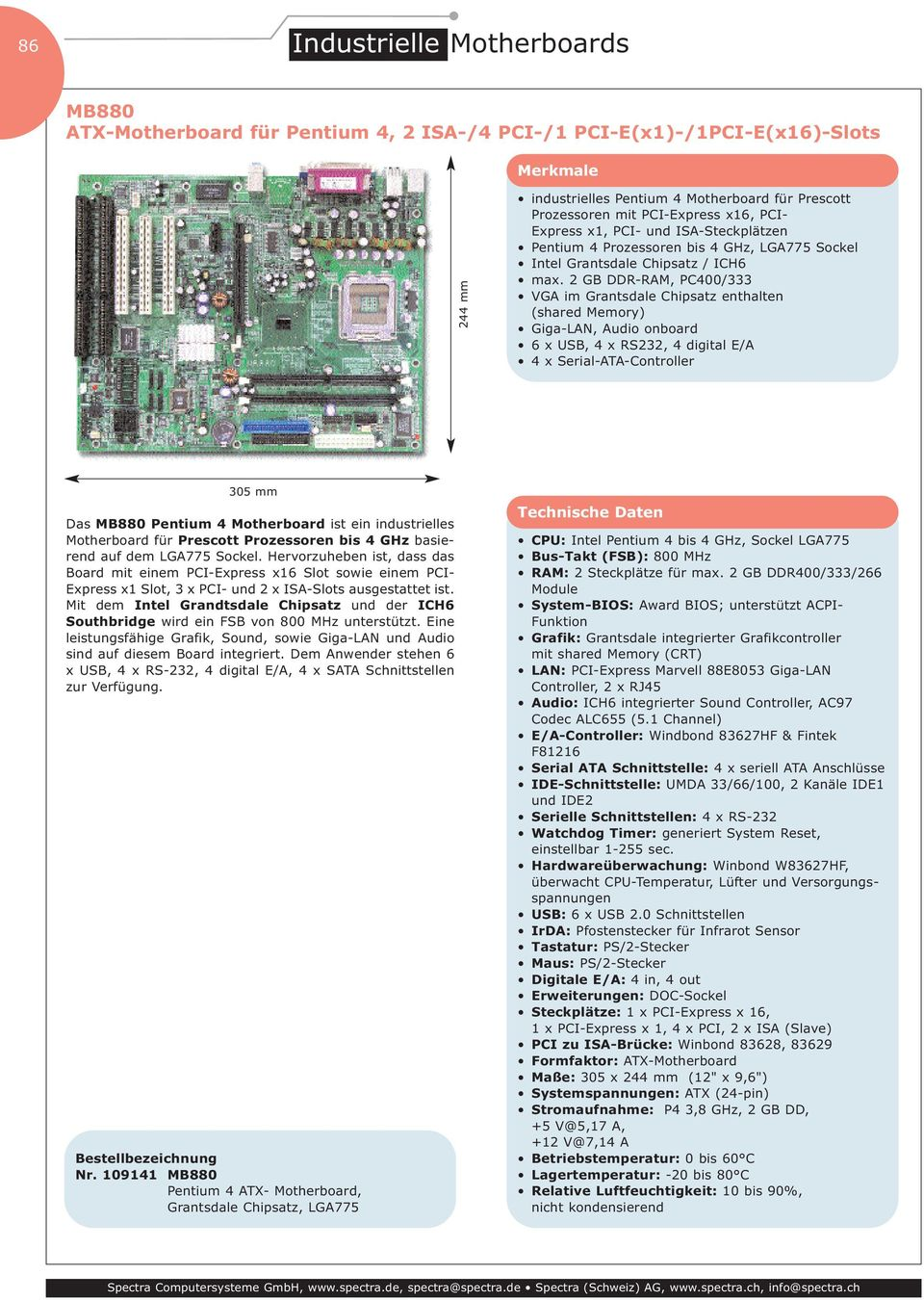 2 GB DDR-RAM, PC400/333 VGA im Grantsdale Chipsatz enthalten (shared Memory) Giga-LAN, Audio onboard 6 x USB, 4 x RS232, 4 digital E/A 4 x Serial-ATA-Controller 305 mm Das MB880 Pentium 4 Motherboard