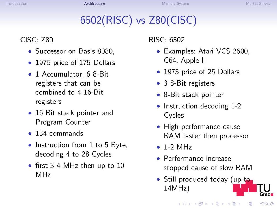Cycles first 3-4 MHz then up to 10 MHz RISC: 6502 Examples: Atari VCS 2600, C64, Apple II 1975 price of 25 Dollars 3 8-Bit registers 8-Bit stack pointer